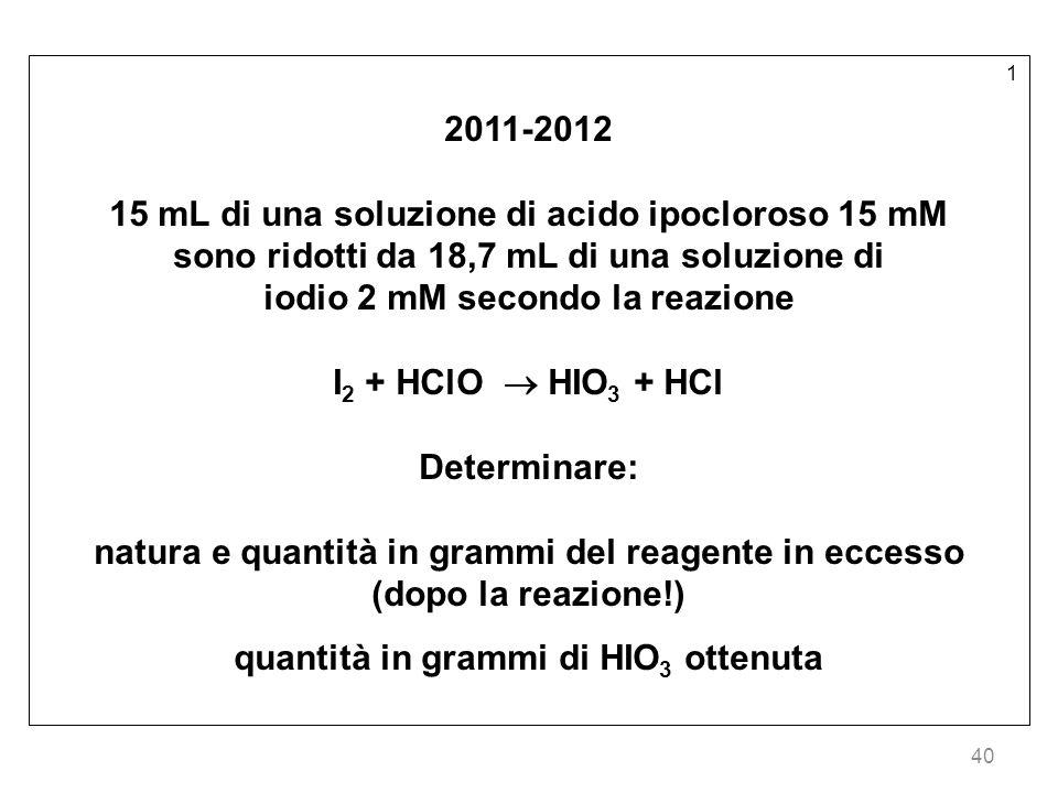 40 1 2011-2012 15 mL di una soluzione di acido ipocloroso 15 mM sono ridotti da 18,7 mL di una soluzione di iodio 2 mM secondo la reazione I 2 + HClO HIO 3 + HCl Determinare: natura e quantità in grammi del reagente in eccesso (dopo la reazione!) quantità in grammi di HIO 3 ottenuta