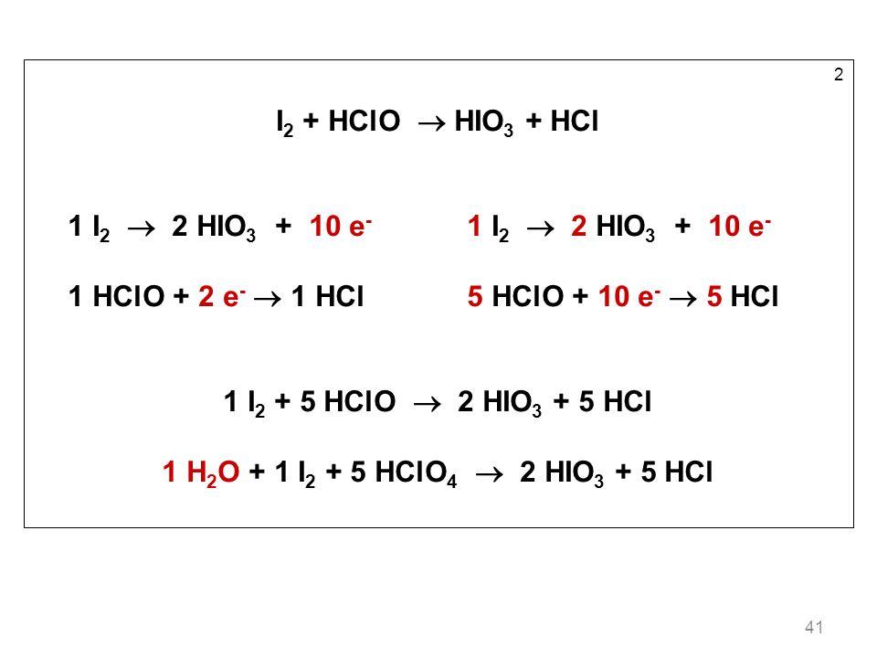 41 2 I 2 + HClO HIO 3 + HCl 1 I 2 2 HIO 3 + 10 e - 1 HClO + 2 e - 1 HCl5 HClO + 10 e - 5 HCl 1 I 2 + 5 HClO 2 HIO 3 + 5 HCl 1 H 2 O + 1 I 2 + 5 HClO 4