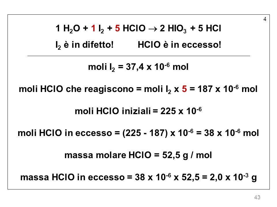 43 4 1 H 2 O + 1 I 2 + 5 HClO 2 HIO 3 + 5 HCl I 2 è in difetto!HClO è in eccesso! moli I 2 = 37,4 x 10 -6 mol moli HClO che reagiscono = moli I 2 x 5