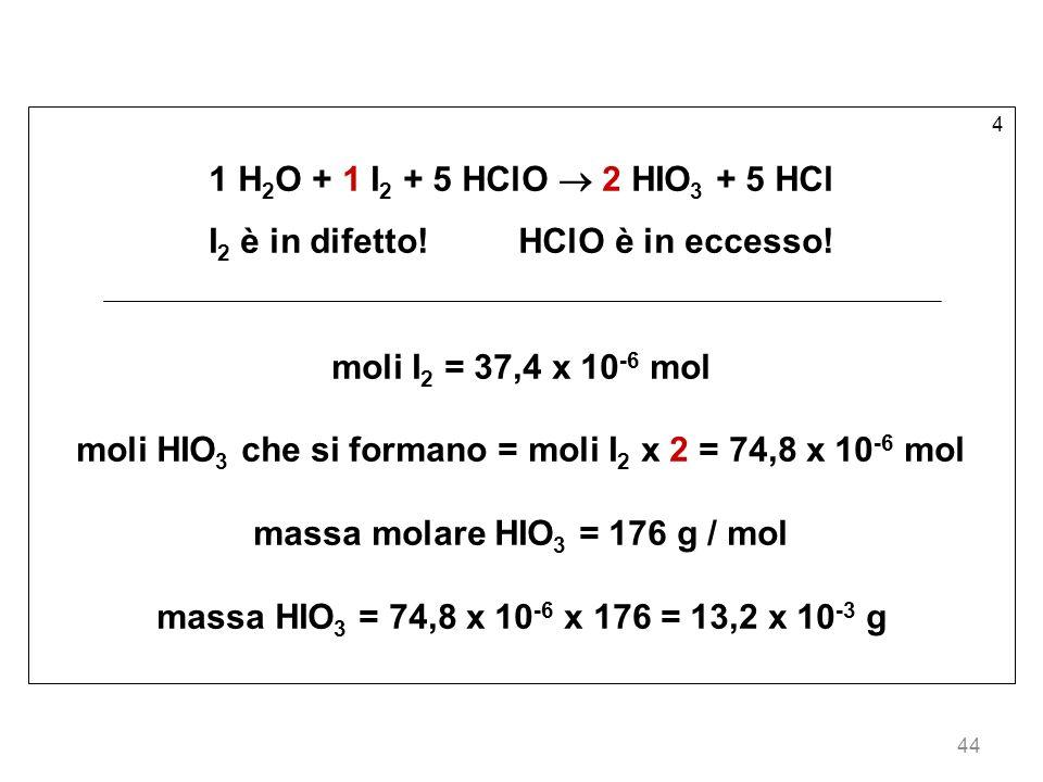 44 4 1 H 2 O + 1 I 2 + 5 HClO 2 HIO 3 + 5 HCl I 2 è in difetto!HClO è in eccesso! moli I 2 = 37,4 x 10 -6 mol moli HIO 3 che si formano = moli I 2 x 2