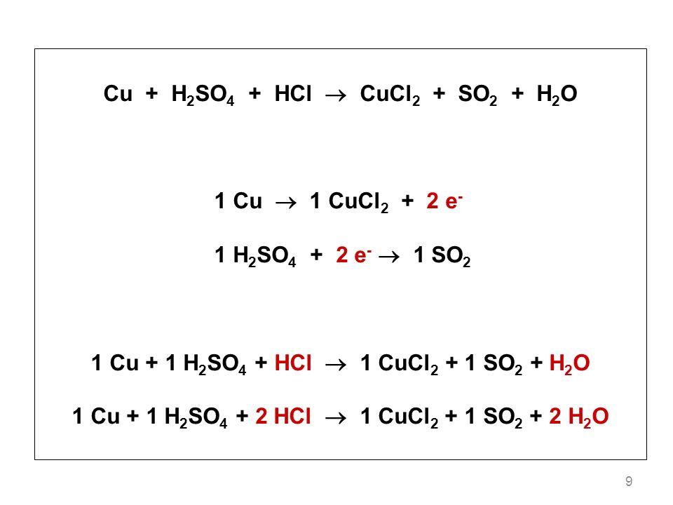9 Cu + H 2 SO 4 + HCl CuCl 2 + SO 2 + H 2 O 1 Cu 1 CuCl 2 + 2 e - 1 H 2 SO 4 + 2 e - 1 SO 2 1 Cu + 1 H 2 SO 4 + HCl 1 CuCl 2 + 1 SO 2 + H 2 O 1 Cu + 1 H 2 SO 4 + 2 HCl 1 CuCl 2 + 1 SO 2 + 2 H 2 O