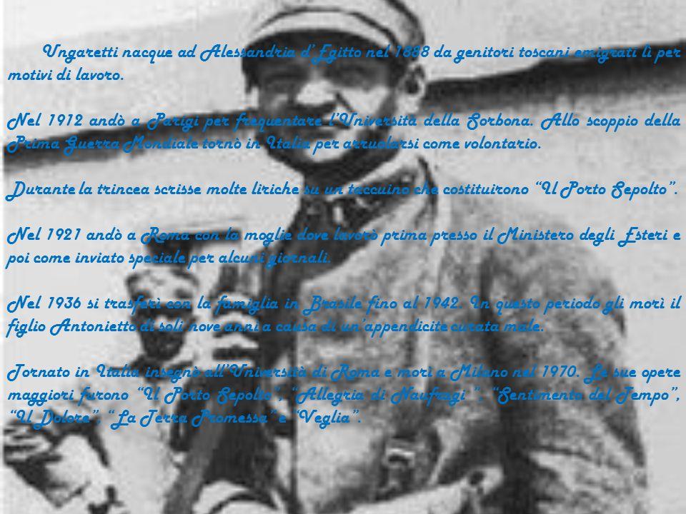 Ungaretti nacque ad Alessandria dEgitto nel 1888 da genitori toscani emigrati lì per motivi di lavoro.