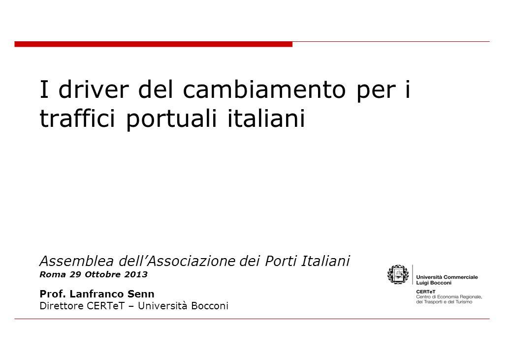 I driver del cambiamento per i traffici portuali italiani Assemblea dellAssociazione dei Porti Italiani Roma 29 Ottobre 2013 Prof. Lanfranco Senn Dire