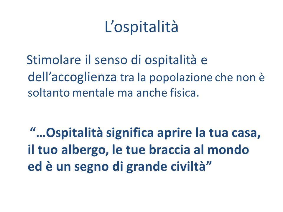 Lospitalità Stimolare il senso di ospitalità e dellaccoglienza tra la popolazione che non è soltanto mentale ma anche fisica.