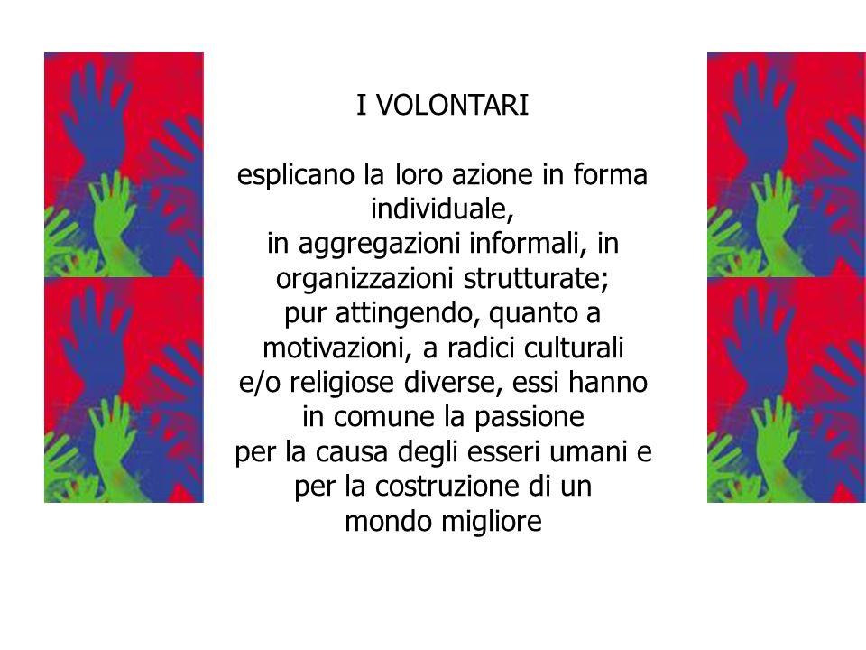 I VOLONTARI esplicano la loro azione in forma individuale, in aggregazioni informali, in organizzazioni strutturate; pur attingendo, quanto a motivazi