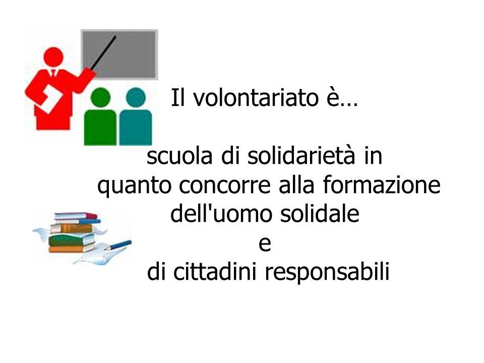 Il volontariato è… scuola di solidarietà in quanto concorre alla formazione dell'uomo solidale e di cittadini responsabili