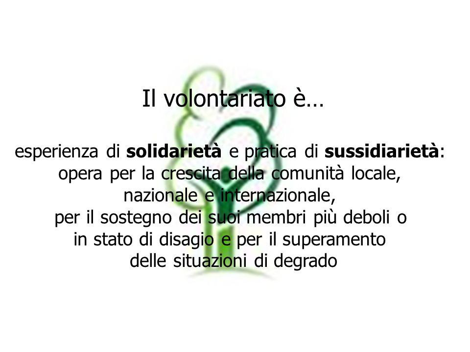 Il volontariato è… esperienza di solidarietà e pratica di sussidiarietà: opera per la crescita della comunità locale, nazionale e internazionale, per