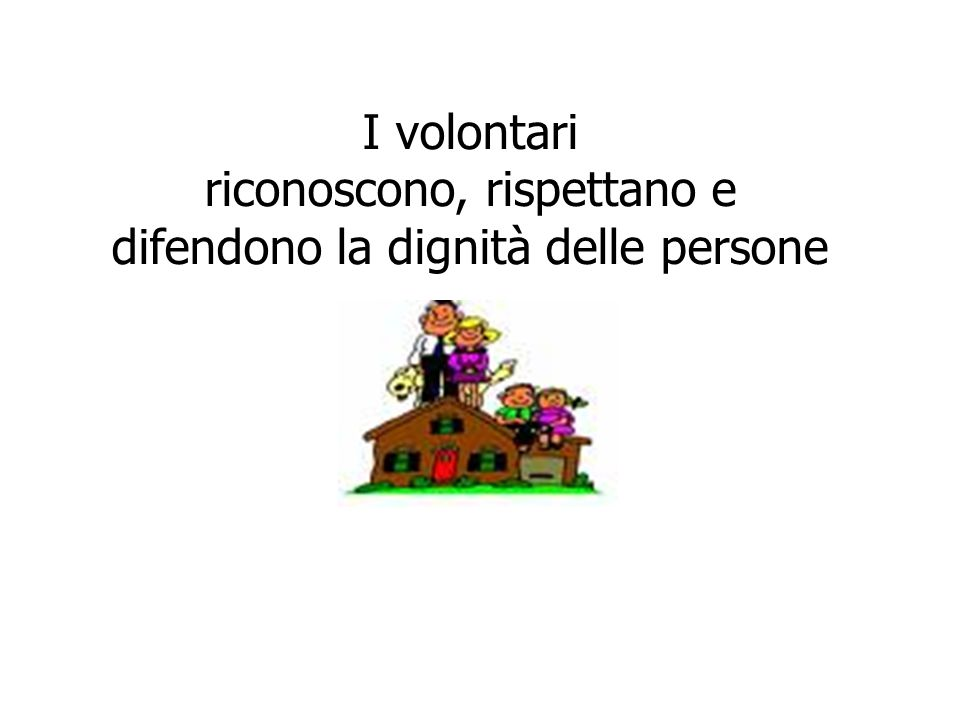 I volontari riconoscono, rispettano e difendono la dignità delle persone