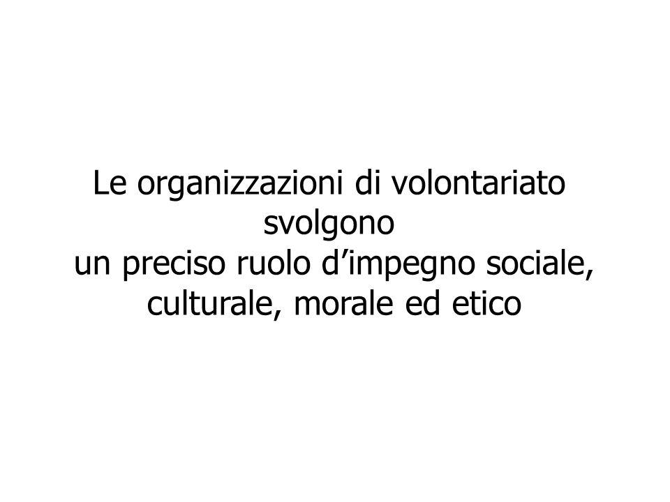 Le organizzazioni di volontariato svolgono un preciso ruolo dimpegno sociale, culturale, morale ed etico