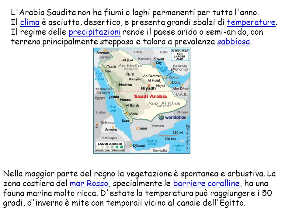 L'Arabia Saudita non ha fiumi o laghi permanenti per tutto l'anno. Il clima è asciutto, desertico, e presenta grandi sbalzi di temperature. Il regime