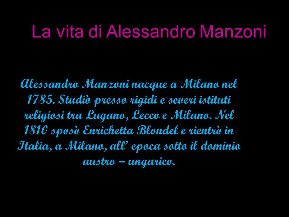La vita di Alessandro Manzoni Alessandro Manzoni nacque a Milano nel 1785. Studiò presso rigidi e severi istituti religiosi tra Lugano, Lecco e Milano