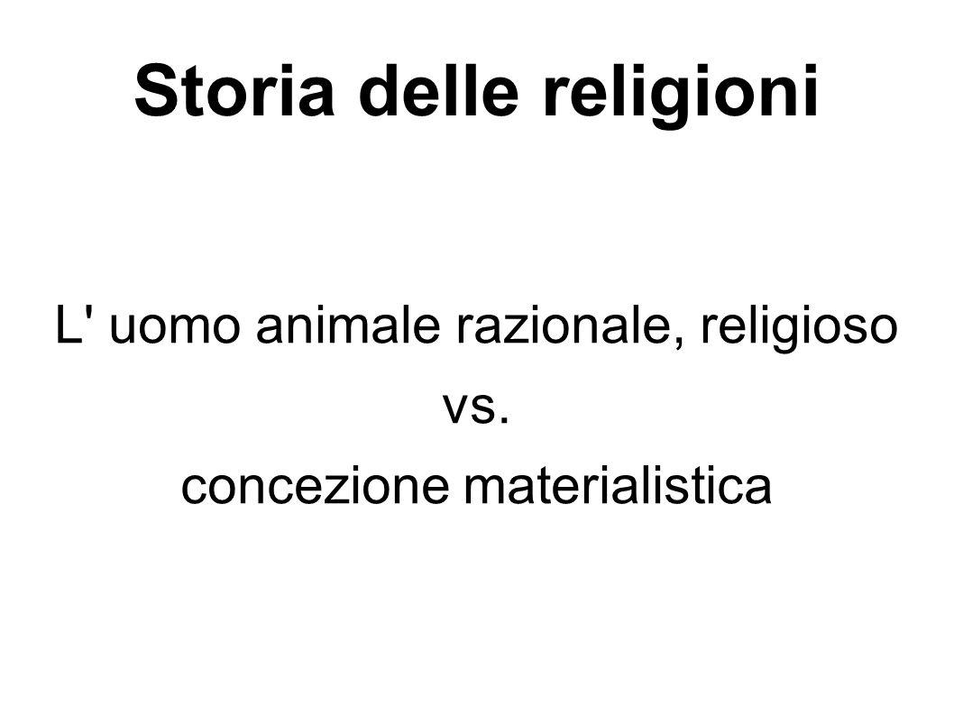 Storia delle religioni L' uomo animale razionale, religioso vs. concezione materialistica