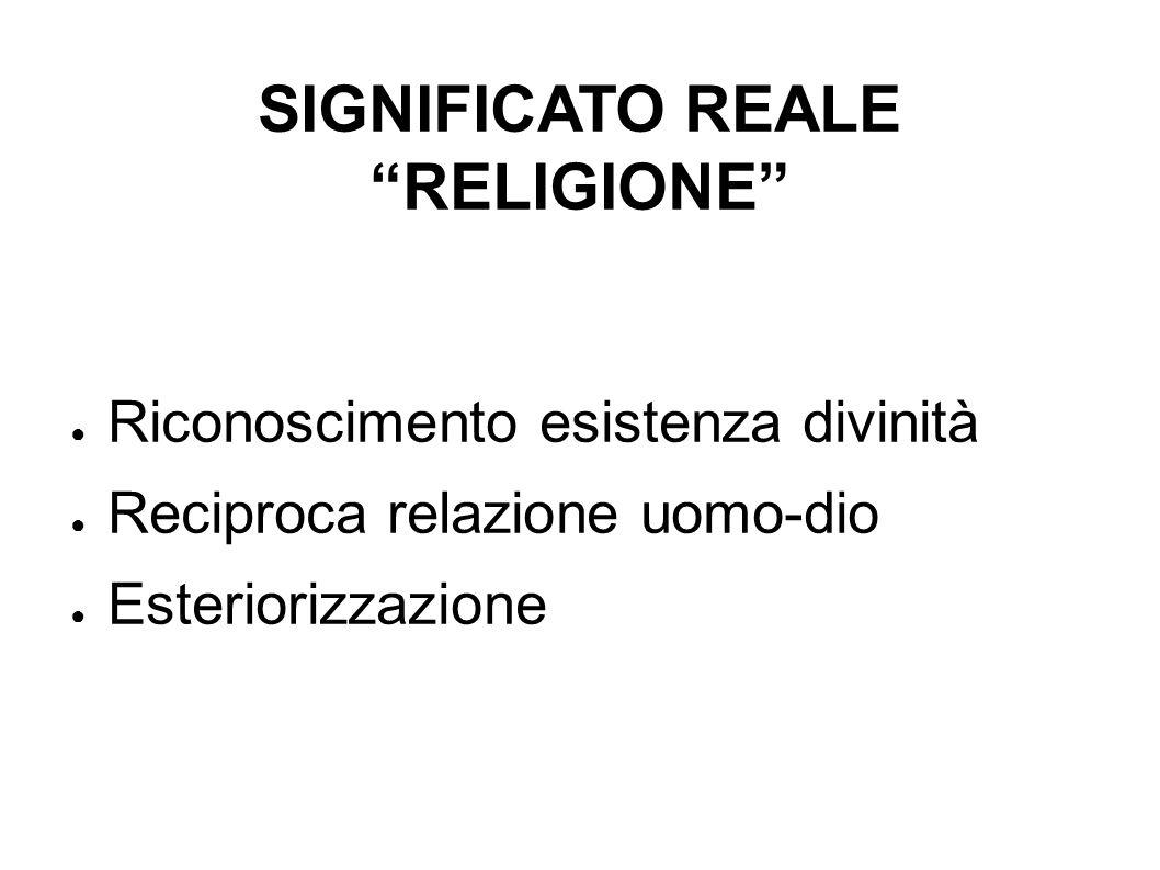 SIGNIFICATO REALE RELIGIONE Riconoscimento esistenza divinità Reciproca relazione uomo-dio Esteriorizzazione