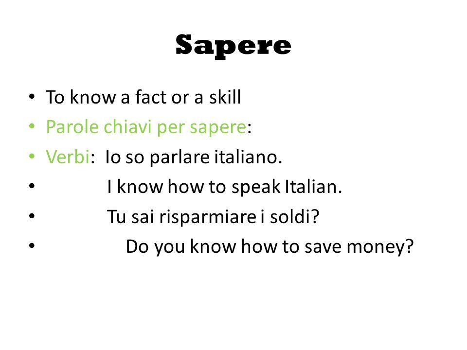 Sapere To know a fact or a skill Parole chiavi per sapere: Verbi: Io so parlare italiano.