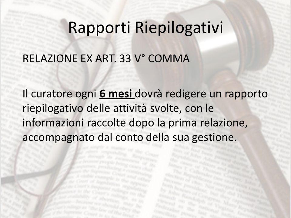 Rapporti Riepilogativi RELAZIONE EX ART. 33 V° COMMA Il curatore ogni 6 mesi dovrà redigere un rapporto riepilogativo delle attività svolte, con le in