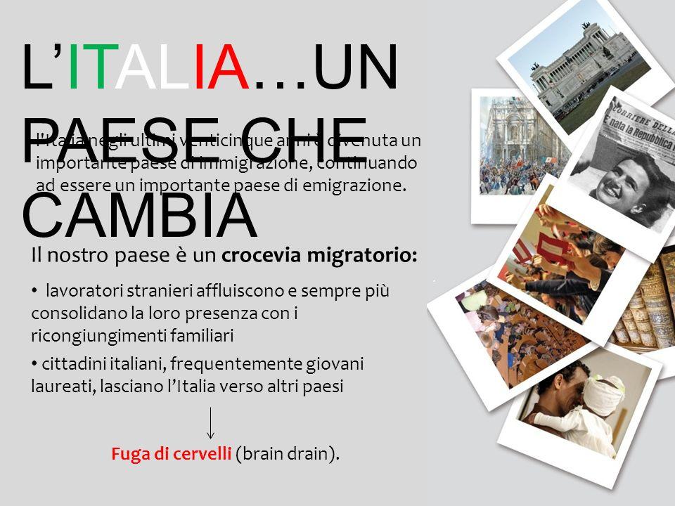 Il nostro paese è un crocevia migratorio: lavoratori stranieri affluiscono e sempre più consolidano la loro presenza con i ricongiungimenti familiari cittadini italiani, frequentemente giovani laureati, lasciano lItalia verso altri paesi Fuga di cervelli (brain drain).
