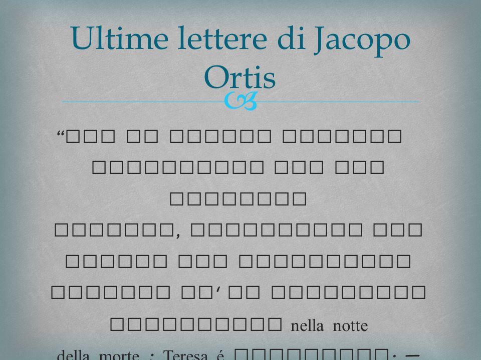Ultime lettere di Jacopo Ortis Che se taluno ardisse incolparti del mio infelice destino, confondilo con questo mio giuramento solenne ch io pronunzio gittandomi nella notte della morte : Teresa é innocente.