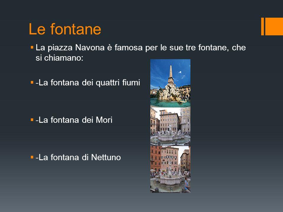 Le fontane La piazza Navona è famosa per le sue tre fontane, che si chiamano: -La fontana dei quattri fiumi -La fontana dei Mori -La fontana di Nettun