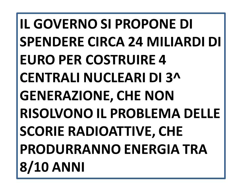 IL GOVERNO SI PROPONE DI SPENDERE CIRCA 24 MILIARDI DI EURO PER COSTRUIRE 4 CENTRALI NUCLEARI DI 3^ GENERAZIONE, CHE NON RISOLVONO IL PROBLEMA DELLE SCORIE RADIOATTIVE, CHE PRODURRANNO ENERGIA TRA 8/10 ANNI