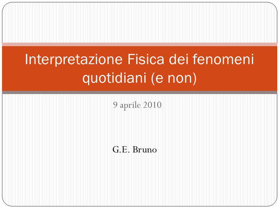 9 aprile 2010 Interpretazione Fisica dei fenomeni quotidiani (e non) G.E. Bruno