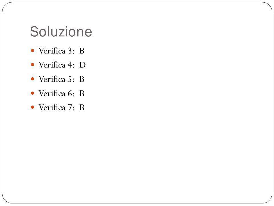 Soluzione Verifica 3: B Verifica 4: D Verifica 5: B Verifica 6: B Verifica 7: B