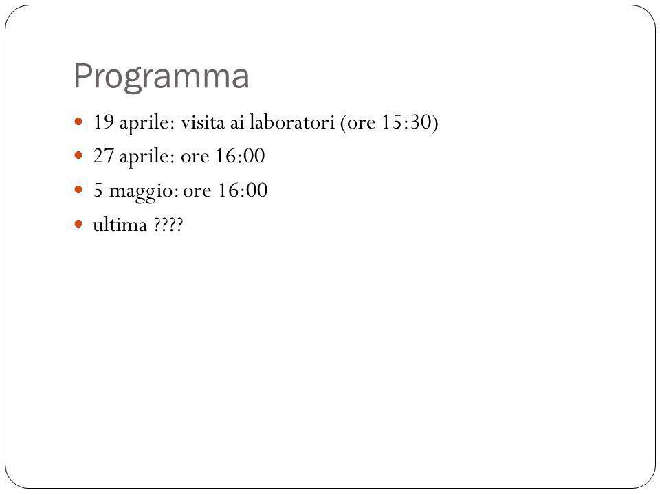 Programma 19 aprile: visita ai laboratori (ore 15:30) 27 aprile: ore 16:00 5 maggio: ore 16:00 ultima ????