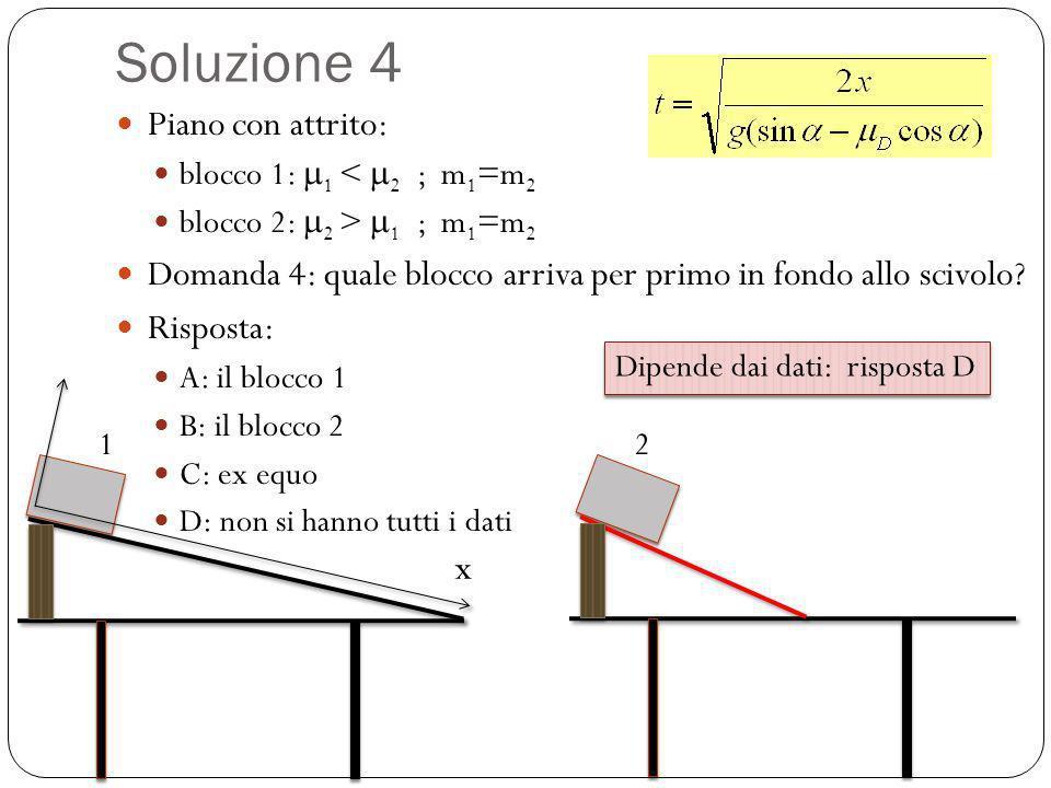 Soluzione 4 Piano con attrito: blocco 1: 1 < 2 ; m 1 =m 2 blocco 2: 2 > 1 ; m 1 =m 2 Domanda 4: quale blocco arriva per primo in fondo allo scivolo? R