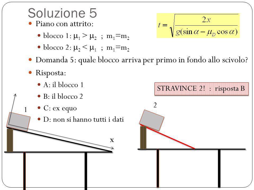 Soluzione 5 Piano con attrito: blocco 1: 1 > 2 ; m 1 =m 2 blocco 2: 2 < 1 ; m 1 =m 2 Domanda 5: quale blocco arriva per primo in fondo allo scivolo? R
