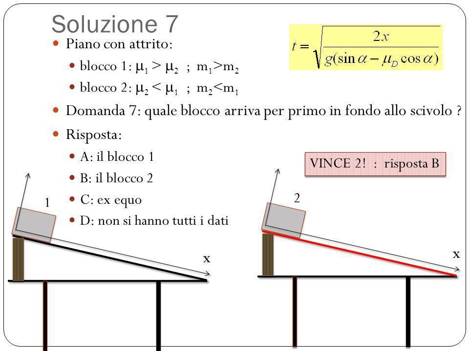 Soluzione 7 Piano con attrito: blocco 1: 1 > 2 ; m 1 >m 2 blocco 2: 2 < 1 ; m 2 <m 1 Domanda 7: quale blocco arriva per primo in fondo allo scivolo ?