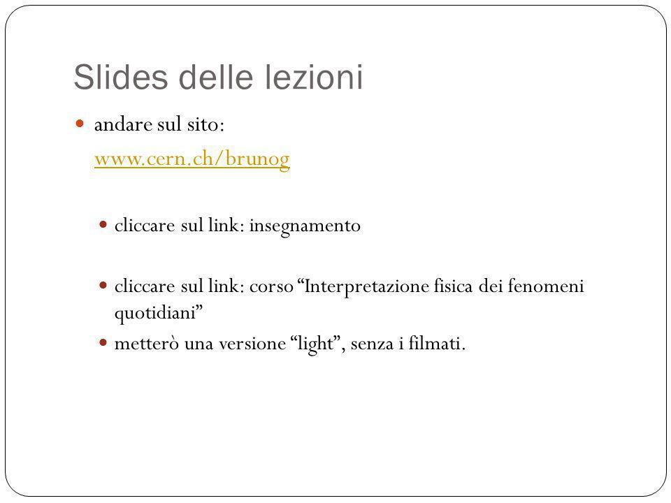 Slides delle lezioni andare sul sito: www.cern.ch/brunog cliccare sul link: insegnamento cliccare sul link: corso Interpretazione fisica dei fenomeni