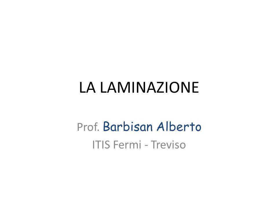 LA LAMINAZIONE Prof. Barbisan Alberto ITIS Fermi - Treviso