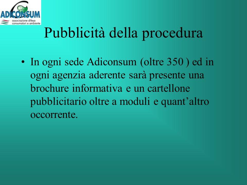 Pubblicità della procedura In ogni sede Adiconsum (oltre 350 ) ed in ogni agenzia aderente sarà presente una brochure informativa e un cartellone pubblicitario oltre a moduli e quantaltro occorrente.
