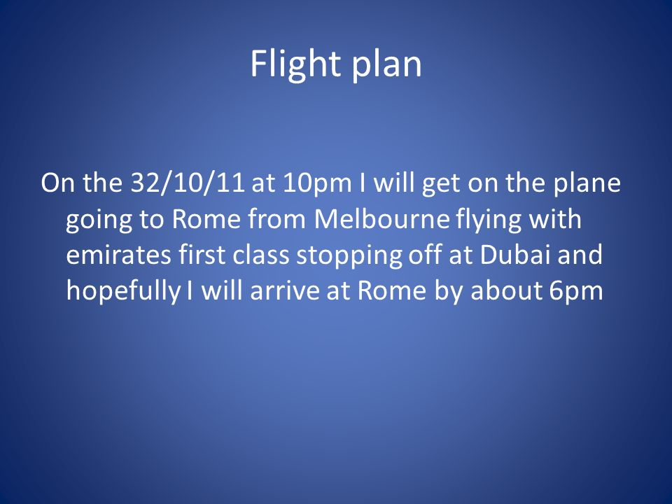 Flight plan On the 32/10/11 at 10pm I will get on the plane going to Rome from Melbourne flying with emirates first class stopping off at Dubai and hopefully I will arrive at Rome by about 6pm