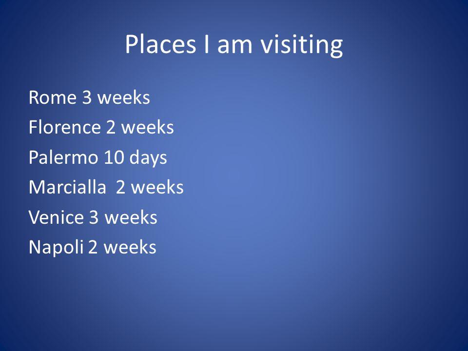 Places I am visiting Rome 3 weeks Florence 2 weeks Palermo 10 days Marcialla 2 weeks Venice 3 weeks Napoli 2 weeks