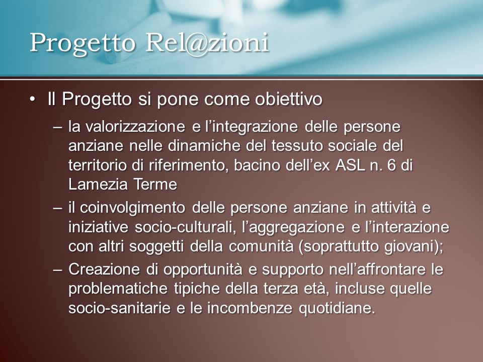 Il Progetto si pone come obiettivoIl Progetto si pone come obiettivo –la valorizzazione e lintegrazione delle persone anziane nelle dinamiche del tessuto sociale del territorio di riferimento, bacino dellex ASL n.