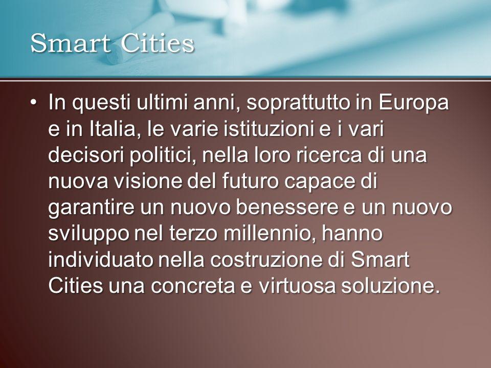 In questi ultimi anni, soprattutto in Europa e in Italia, le varie istituzioni e i vari decisori politici, nella loro ricerca di una nuova visione del futuro capace di garantire un nuovo benessere e un nuovo sviluppo nel terzo millennio, hanno individuato nella costruzione di Smart Cities una concreta e virtuosa soluzione.In questi ultimi anni, soprattutto in Europa e in Italia, le varie istituzioni e i vari decisori politici, nella loro ricerca di una nuova visione del futuro capace di garantire un nuovo benessere e un nuovo sviluppo nel terzo millennio, hanno individuato nella costruzione di Smart Cities una concreta e virtuosa soluzione.