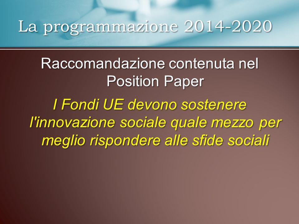 Raccomandazione contenuta nel Position Paper I Fondi UE devono sostenere l innovazione sociale quale mezzo per meglio rispondere alle sfide sociali La programmazione 2014-2020
