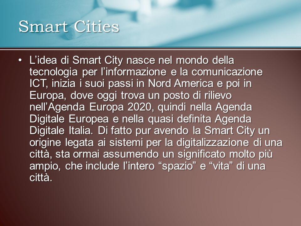 Lidea di Smart City nasce nel mondo della tecnologia per linformazione e la comunicazione ICT, inizia i suoi passi in Nord America e poi in Europa, dove oggi trova un posto di rilievo nellAgenda Europa 2020, quindi nella Agenda Digitale Europea e nella quasi definita Agenda Digitale Italia.