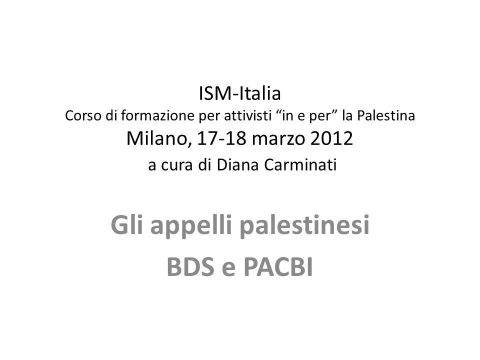 ISM-Italia Corso di formazione per attivisti in e per la Palestina Milano, 17-18 marzo 2012 a cura di Diana Carminati Gli appelli palestinesi BDS e PA