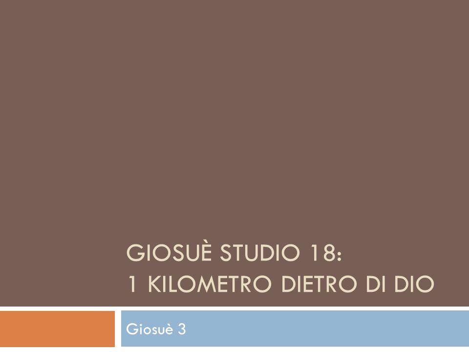 GIOSUÈ STUDIO 18: 1 KILOMETRO DIETRO DI DIO Giosuè 3