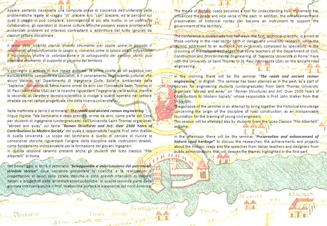 The roads and ancient roman engineering 11 January 2011 10.00 – 10.20 Introduction to the ancient roman engineering: Fabrizio Vestroni (Dean of Faculty of Engineering) 10.20 – 10.40: The Roman Roads: Alessandro Ranzo 10.40-11.00: Roman Bridges Mario Petrangeli 11.00-11.20: Coffee Breack 11.20-11.40: Roman Hydraulics Gianmarco Margaritora 11.40-12.00: From quarry to Rome Gina Agostinelli 12.00-12.20: New trends in Roman roads and structures surveying Mattia Crespi 12.20-12.40: Open forum with students Paola Di Mascio (Secretary of University Committee of Civil Engineers) Le strade e lingegneria degli antichi romani 11 Gennaio 2011 10.00 – 10.20 Introduzione allingegneria degli antichi romani Fabrizio Vestroni (Preside della Facoltà di Ingegneria) 10.20 – 10.40: Le strade Romane Alessandro Ranzo 10.40-11.00: Ponti Romani Mario Petrangeli 11.00-11.20: Pausa Caffè 11.20-11.40: Opere Idrauliche Romane Gianmarco Margaritora 11.40-12.00: Dalla cava a Roma Gina Agostinelli 12.00-12.20: Nuove prospettive per il rilievo di strutture e strade romane Mattia Crespi 12.20-12.40: Discussione con gli studenti Paola Di Mascio (Segretaria del Consiglio dArea di Ingegneria Civile )