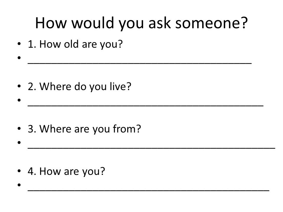 How would you ask someone? 1. How old are you? ______________________________________ 2. Where do you live? ________________________________________ 3