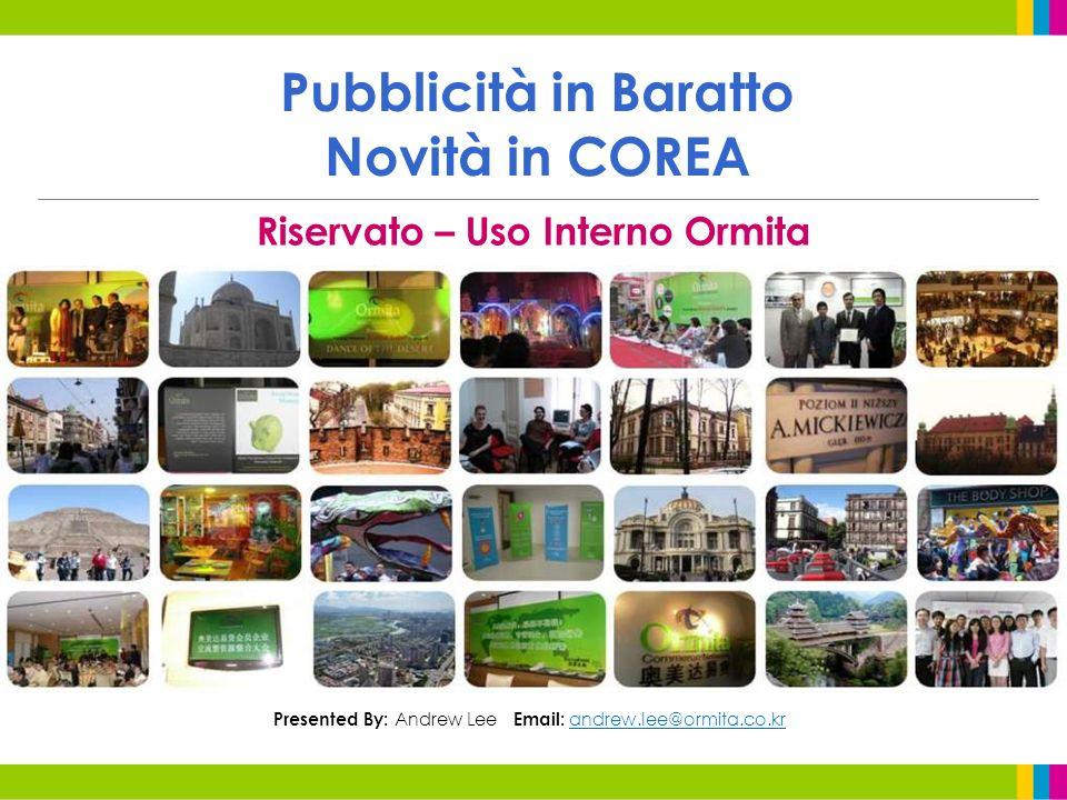 Pubblicità in Baratto Novità in COREA Riservato – Uso Interno Ormita Presented By: Andrew Lee Email: andrew.lee@ormita.co.kr