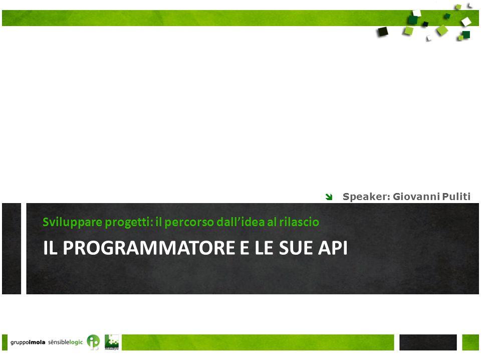 IL PROGRAMMATORE E LE SUE API Sviluppare progetti: il percorso dallidea al rilascio Speaker: Giovanni Puliti