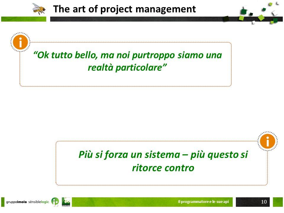 The art of project management Il programmatore e le sue api 10 Ok tutto bello, ma noi purtroppo siamo una realtà particolare Più si forza un sistema –