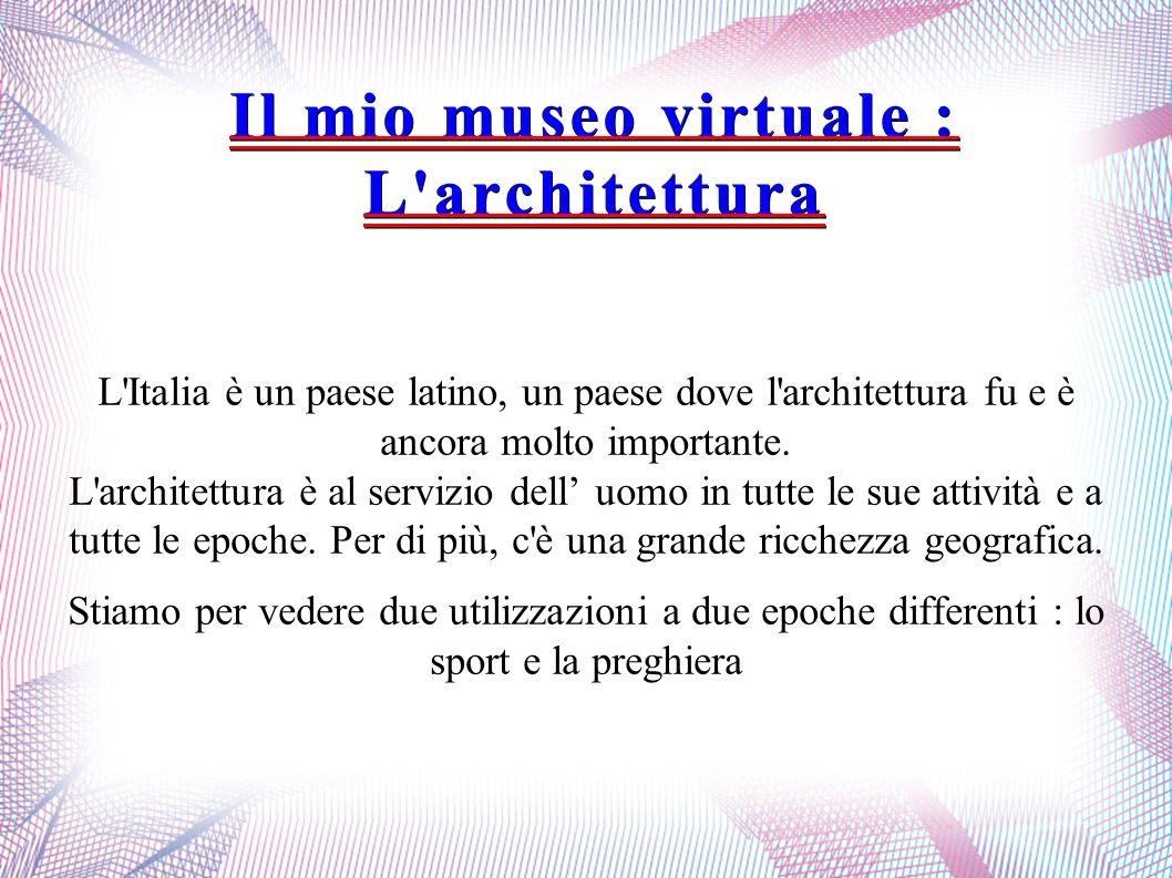 Il mio museo virtuale : L'architettura L'Italia è un paese latino, un paese dove l'architettura fu e è ancora molto importante. L'architettura è al se