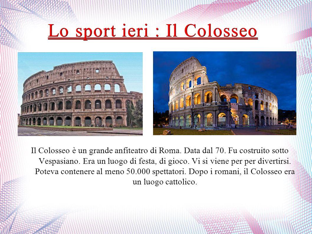 Lo sport ieri : Il Colosseo Il Colosseo è un grande anfiteatro di Roma. Data dal 70. Fu costruito sotto Vespasiano. Era un luogo di festa, di gioco. V