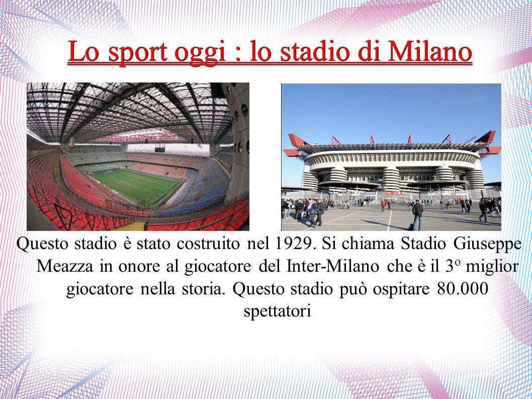 Lo sport oggi : lo stadio di Milano Questo stadio è stato costruito nel 1929. Si chiama Stadio Giuseppe Meazza in onore al giocatore del Inter-Milano