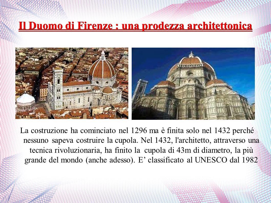 Il Duomo di Firenze : una prodezza architettonica La costruzione ha cominciato nel 1296 ma è finita solo nel 1432 perché nessuno sapeva costruire la c