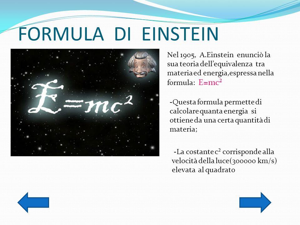 FORMULA DI EINSTEIN Nel 1905, A.Einstein enunciò la sua teoria dellequivalenza tra materia ed energia,espressa nella formula: E=mc² -Questa formula pe